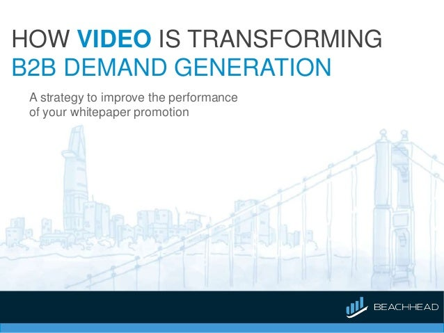 HOW VIDEO IS TRANSFORMING B2B DEMAND GENERATION A strategy to improve the performance of your whitepaper promotion