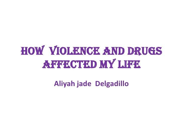 How violence and drugs    Affected my life      Aliyah jade Delgadillo