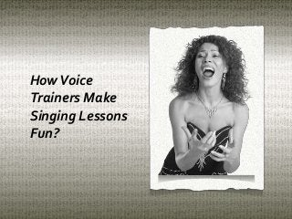 How voice trainers make singing lessons fun
