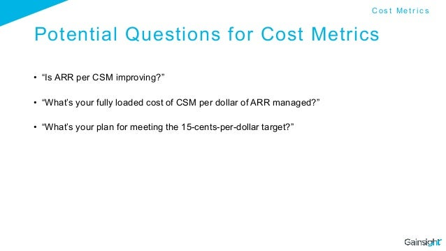 """Potential Questions for Cost Metrics • """"Is ARR per CSM improving?"""" • """"What's your fully loaded cost of CSM per dollar of..."""