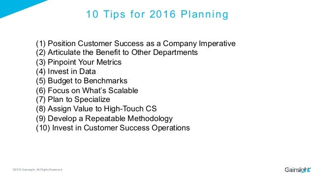 ©2015 Gainsight. All Rights Reserved. 10 Tips for 2016 Planning (1)Position Customer Success as a Company Imperative (2)...
