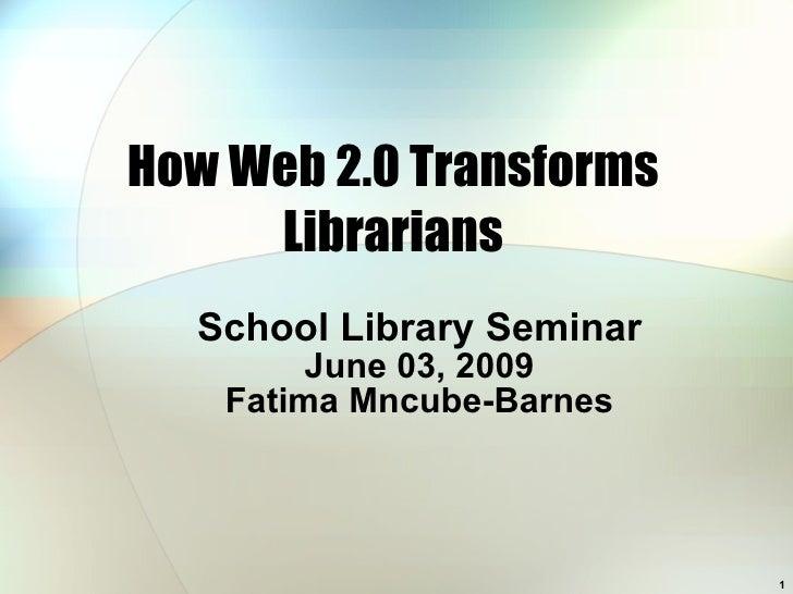 How Web 2.0 Transforms Librarians School Library Seminar June 03, 2009 Fatima Mncube-Barnes