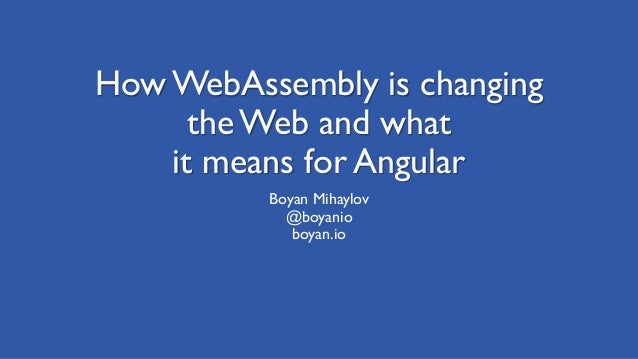 How WebAssembly is changing the Web and what it means for Angular Boyan Mihaylov @boyanio boyan.io