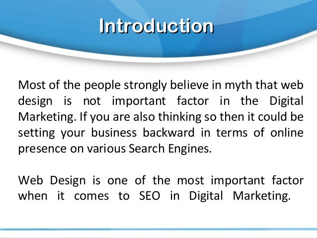 IntroductionIntroduction Most of the people strongly believe in myth that web design is not important factor in the Digita...