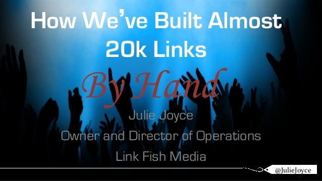 How We've Built Almost  20k Links  By Hand  Julie Joyce  Owner and Director of Operations  Link Fish Media  @@JuJulileieJJ...