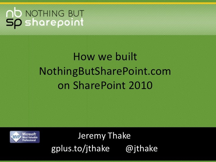 How we built NothingButSharePoint.com on SharePoint 2010<br />Jeremy Thake<br />gplus.to/jthake       @jthake<br />