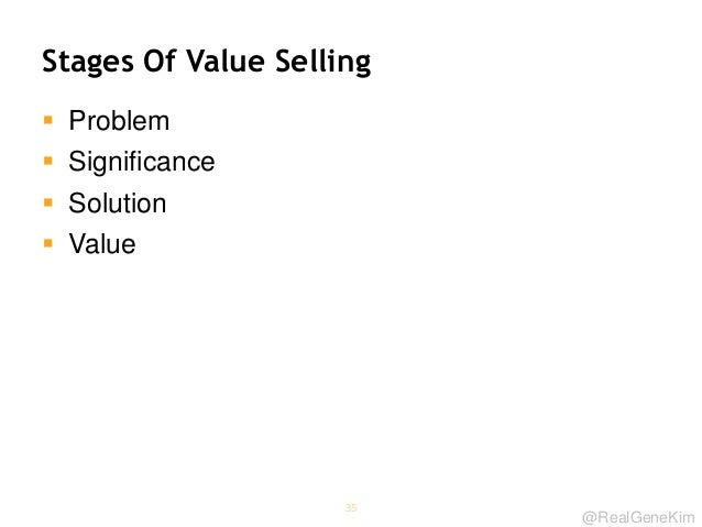 @RealGeneKim Stages Of Value Selling  Problem  Significance  Solution  Value 35