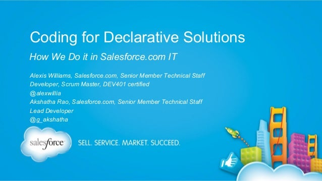 Coding for Declarative Solutions How We Do it in Salesforce.com IT Alexis Williams, Salesforce.com, Senior Member Technica...