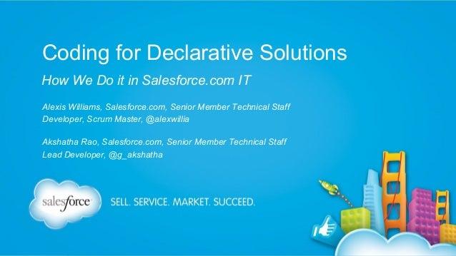 Coding for Declarative Solutions How We Do it in Salesforce.com IT Alexis Williams, Salesforce.com, Senior Member Technica...