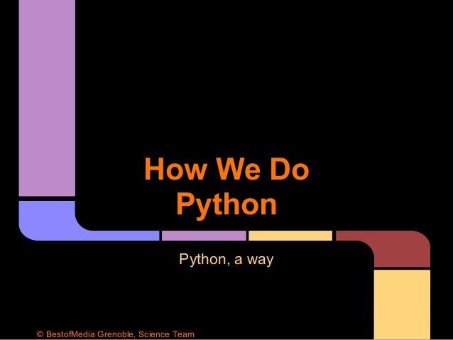 How We Do Python Python, a way © BestofMedia Grenoble, Science Team