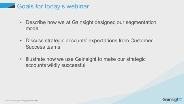 ©2015 Gainsight. All Rights Reserved. Goals for today's webinar • Describe how we at Gainsight designed our segmentation ...