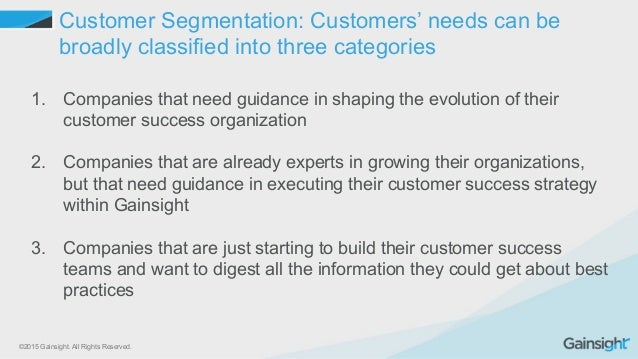©2015 Gainsight. All Rights Reserved. Customer Segmentation: Customers' needs can be broadly classified into three categor...