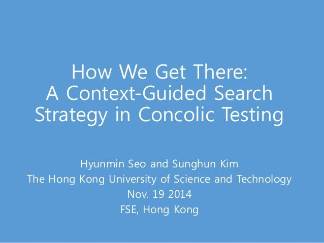 How We Get There:  A Context-Guided Search  Strategy in Concolic Testing  Hyunmin Seo and Sunghun Kim  The Hong Kong Unive...