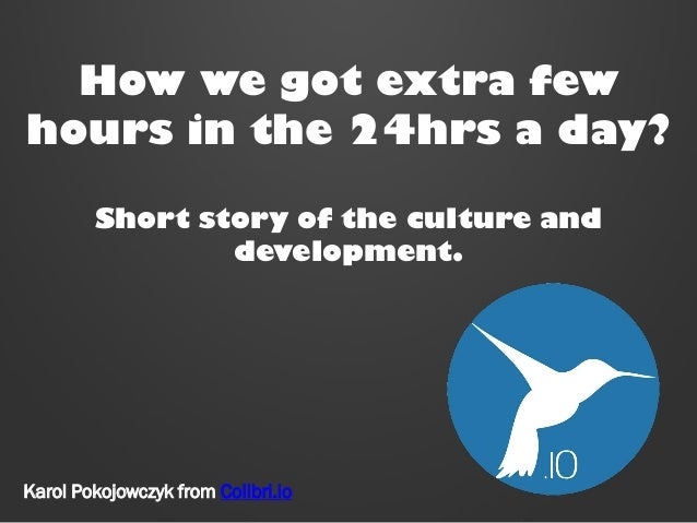 How we got extra few hours in the 24hrs a day? Short story of the culture and development.  Karol Pokojowczyk from Colibri...