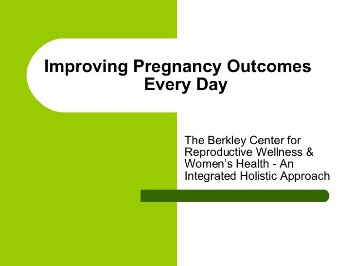 Improving Pregnancy Outcomes Every Day The Berkley Center for Reproductive Wellness & Women's Health - An Integrated Holis...