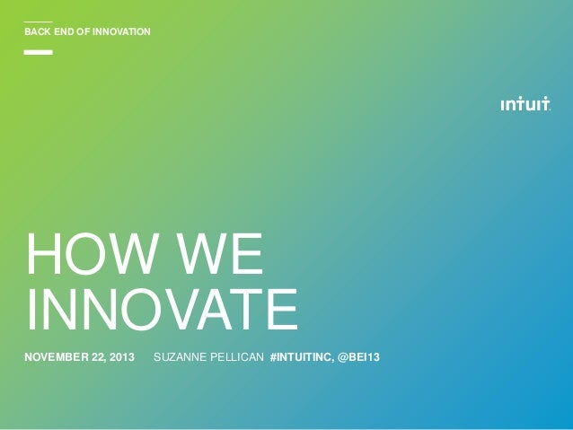 BACK END OF INNOVATION  HOW WE INNOVATE NOVEMBER 22, 2013  SUZANNE PELLICAN #INTUITINC, @BEI13