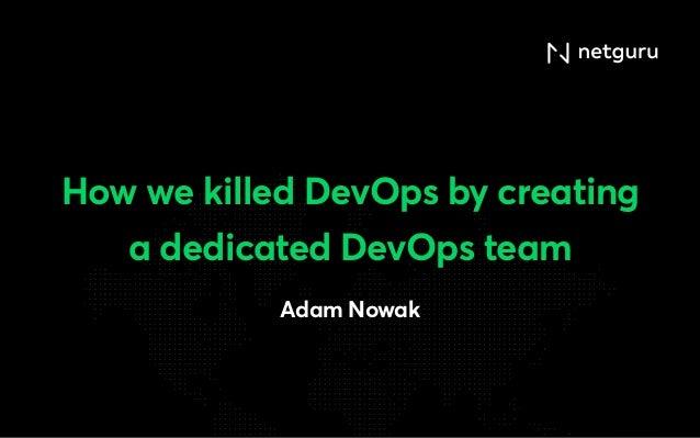 How we killed DevOps by creating a dedicated DevOps team Adam Nowak
