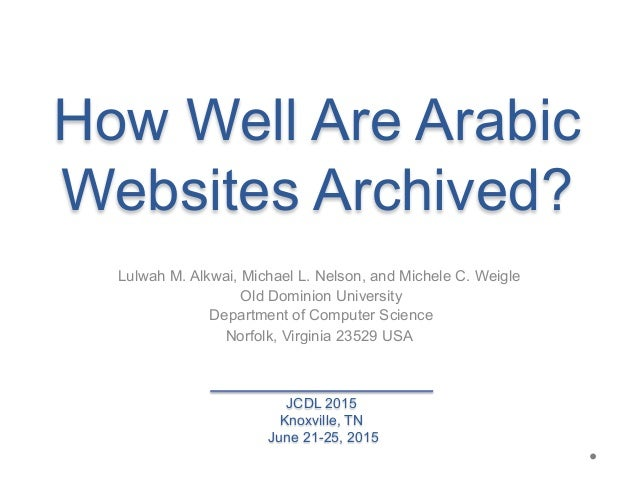 How Well Are Arabic Websites Archived? Lulwah M. Alkwai, Michael L. Nelson, and Michele C. Weigle Old Dominion University ...