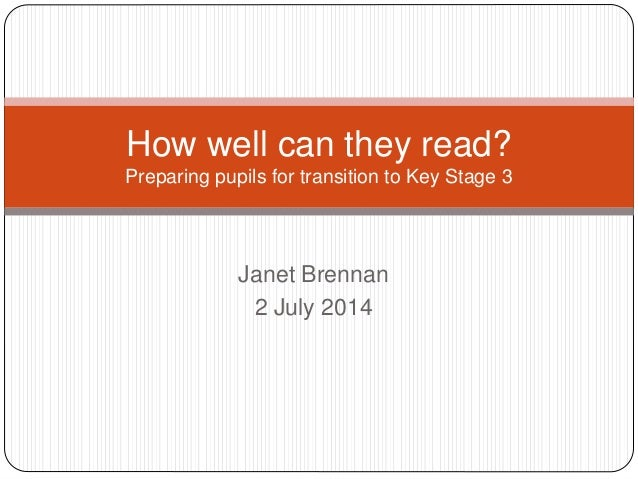 Janet Brennan 2 July 2014 How well can they read? Preparing pupils for transition to Key Stage 3
