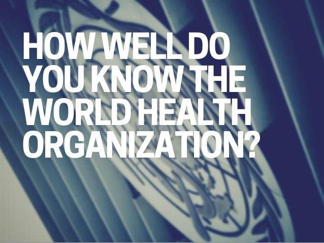 HOW WELL DO YOU KNOW THE WORLD HEALTH ORGANIZATION?