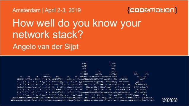 How well do you know your network stack? Angelo van der Sijpt Amsterdam | April 2-3, 2019