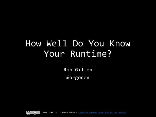 How Well Do You Know Your Runtime? Rob Gillen @argodev  This work is licensed under a Creative Commons Attribution 3.0 Lic...