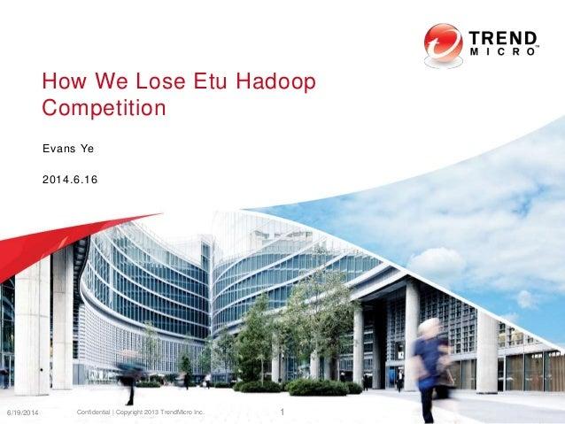 How We Lose Etu Hadoop Competition Evans Ye 2014.6.16 6/19/2014 Confidential | Copyright 2013 TrendMicro Inc. 1