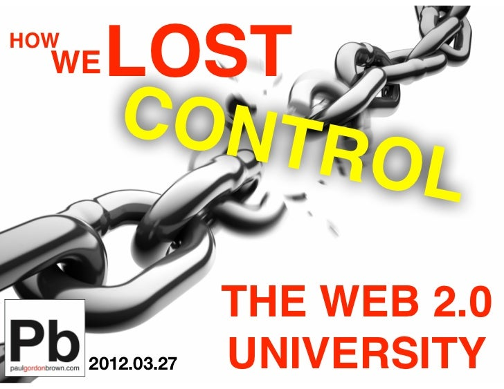 HOW  WE   LOST       CONT            ROL                   THE WEB 2.0      2012.03.27   UNIVERSITY