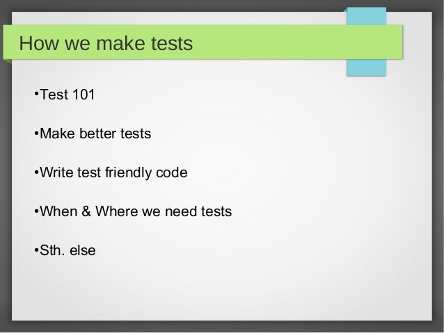 How we make tests Test 101 ● Make better tests ● Write test friendly code ● When & Where we need tests ● Sth. else ●