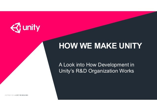 COPYRIGHT 2015 @ UNITY TECHNOLOGIES HOW WE MAKE UNITY A Look into How Development in Unity's R&D Organization Works
