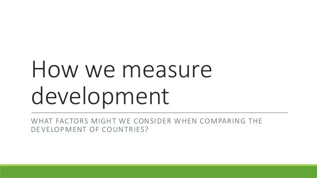 How we measure development WHAT FACTORS MIGHT WE CONSIDER WHEN COMPARING THE DEVELOPMENT OF COUNTRIES?