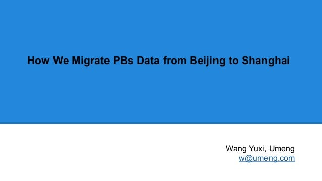 How We Migrate PBs Data from Beijing to Shanghai Wang Yuxi, Umeng w@umeng.com