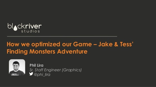 How we optimized our Game – Jake & Tess' Finding Monsters Adventure Phil Lira Sr. Staff Engineer (Graphics) @phi_lira
