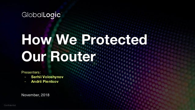 Confidential How We Protected Our Router Presenters: - Serhii Voloshynov - Andrii Pientsov November, 2018