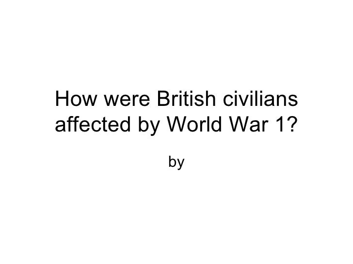 how were civilians affected by ww1 How did wwi threaten the lives of civilians on both sides of the atlantic i'm not sure how american civilians were affected economically or militarily describe some ways in which world war-1 threatened the lives of civilians on both sides of the atlantic.