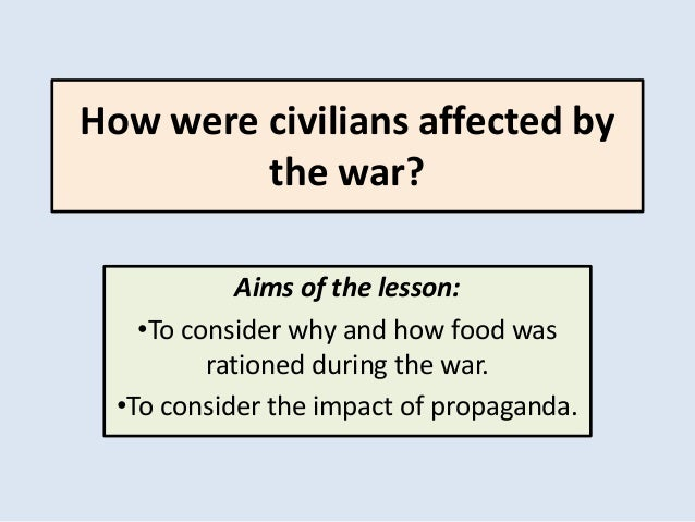 How were civilians affected by the war? Aims of the lesson: •To consider why and how food was rationed during the war. •To...