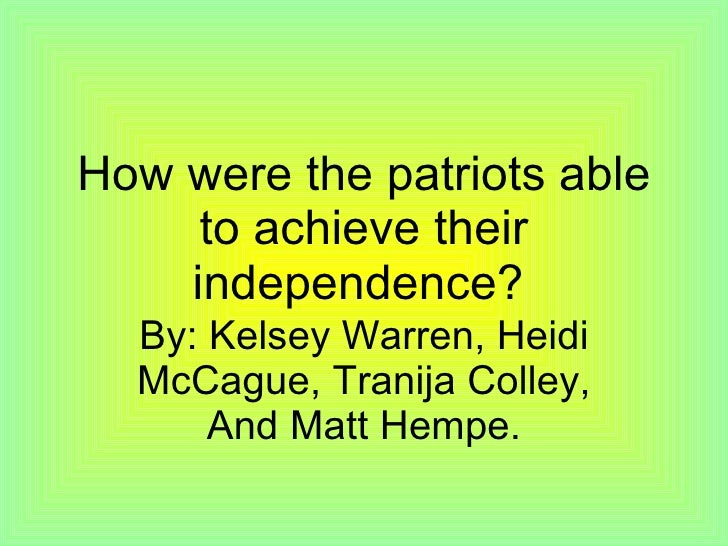 How were the patriots able to achieve their independence?   By: Kelsey Warren, Heidi McCague, Tranija Colley, And Matt Hem...