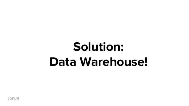 #DPL15 Solution: Data Warehouse!
