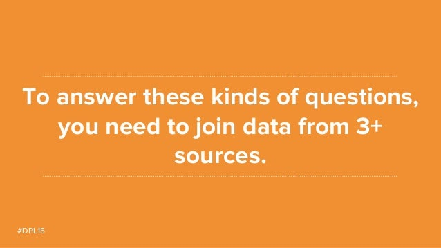 #DPL15 To answer these kinds of questions, you need to join data from 3+ sources.