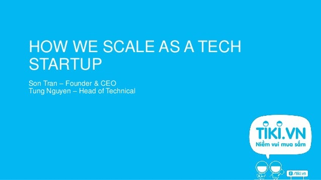HOW WE SCALE AS A TECH STARTUP Son Tran – Founder & CEO Tung Nguyen – Head of Technical