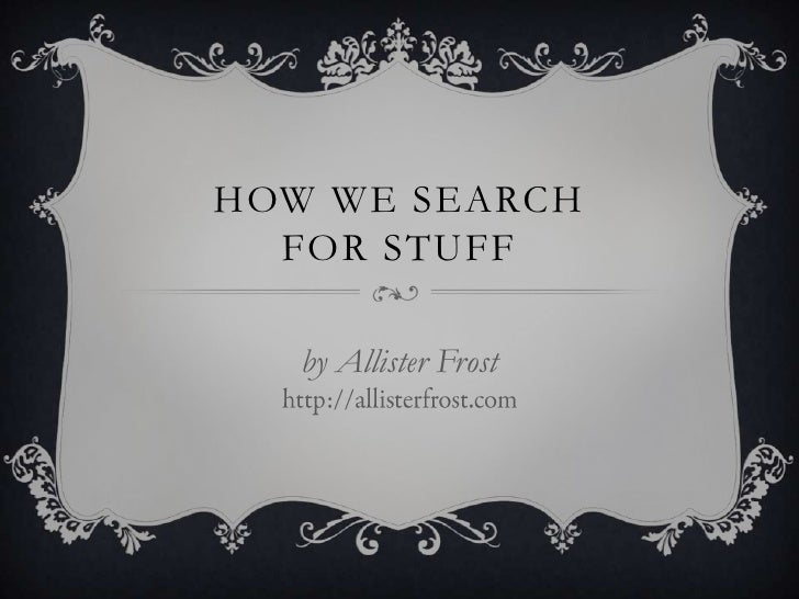 HOW WE SEARCH FOR STUFF<br />by Allister Frosthttp://allisterfrost.com<br />