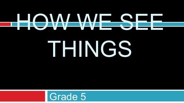 HOW WE SEE  THINGS  Grade 5