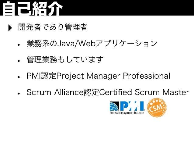 自己紹介‣   開発者であり管理者    •   業務系のJava/Webアプリケーション    •   管理業務もしています    •   PMI認定Project Manager Professional    •   Scrum Alli...