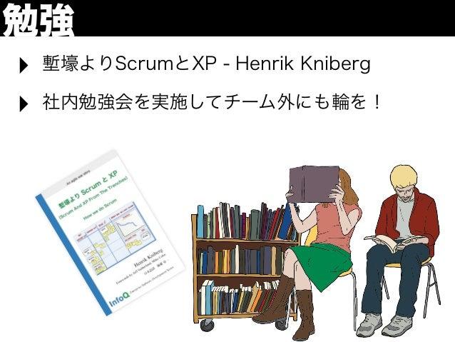 勉強‣   塹壕よりScrumとXP - Henrik Kniberg‣   社内勉強会を実施してチーム外にも輪を!