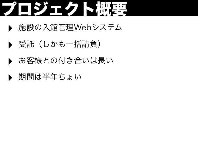プロジェクト概要‣   施設の入館管理Webシステム‣   受託(しかも一括請負)‣   お客様との付き合いは長い‣   期間は半年ちょい