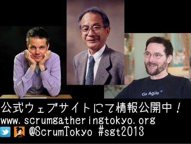 公式ウェブサイトにて情報公開中!www.scrumgatheringtokyo.org     @ScrumTokyo #sgt2013