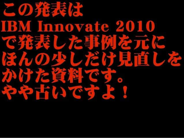 この発表はIBM Innovate 2010で発表した事例を元にほんの少しだけ見直しをかけた資料です。やや古いですよ!