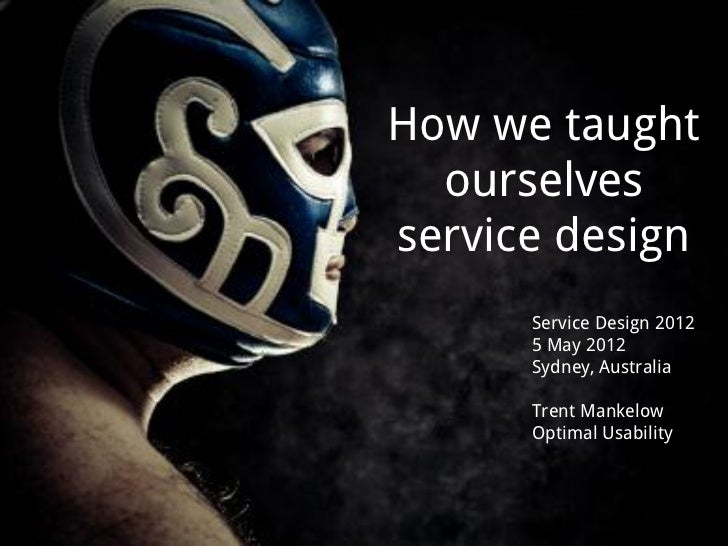 How we taught  ourselvesservice design      Service Design 2012      5 May 2012      Sydney, Australia      Trent Mankelow...