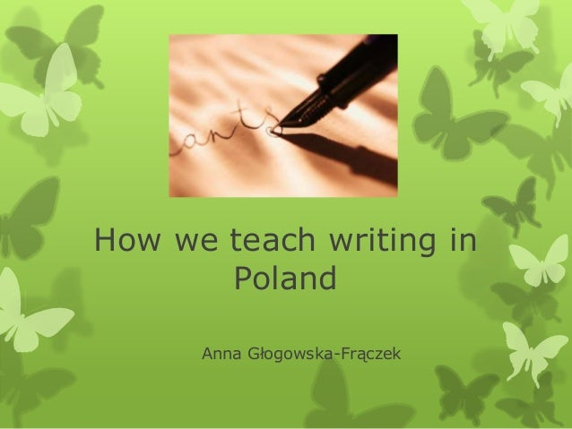 How we teach writing in Poland Anna Głogowska-Frączek