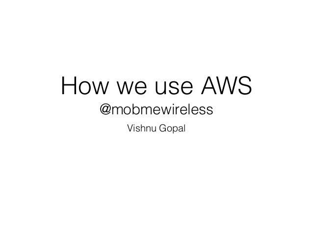 How we use AWS  @mobmewireless  Vishnu Gopal